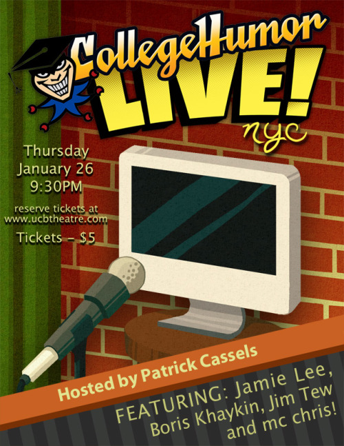 CollegeHumor Live - January 26th @ 9:30pm - UCB NYC We're back for our first show of 2012! Hosted by Patrick Cassels and featuring: Jamie Lee Boris Khaykin Jim Tew MC Chris  Grab your tickets here. It's going to be an awesome show!
