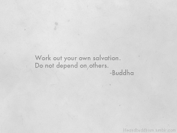 """Work out your own salvation. Do not depend on others."" ~Buddha"