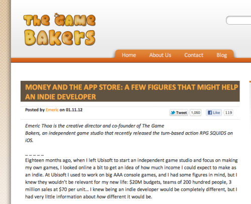 This is an interesting blog post by the developers The Game Bakers in which they overview the financial side of iOS games. We all know about the success of games such as Angry Birds and Fruit Ninja, which both have made quite a bit of money. But what about all the other games that are nowhere near the same sales figures? That's what this article addresses, looking into many games including an overview of their own Squids. Definitely a good read for anyone thinking of going into indie game development.