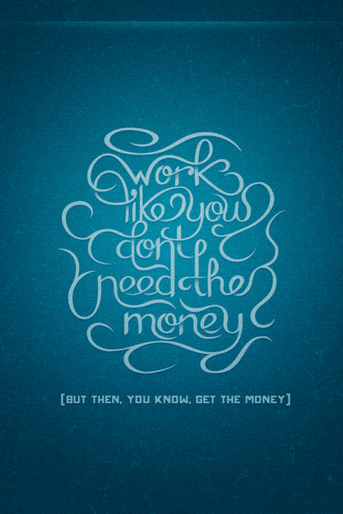 typeverything:  Typeverything.com 'Work like you don't need the money' by Ryan Hamrick.