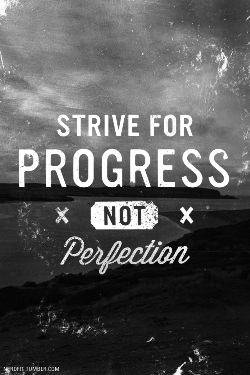 Strive for progress, not perfection.  Stay hungry.