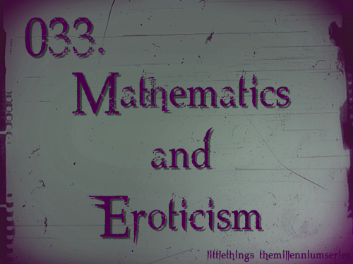 033. Mathematics and EroticismSubmitted by: helloxsweetie   George Bland evidently thought that life had become much more interesting. He had met a woman who was teaching him about mathematics and eroticism.