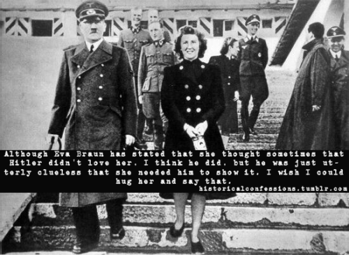 Although Eva Braun has stated that she thought sometimes that Hitler didn't love her, I think he did, but he was just utterly clueless that she needed him to show it. I wish I could hug her and say that.