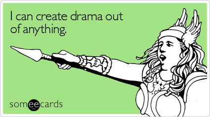I can create drama out of anythingVia someecards