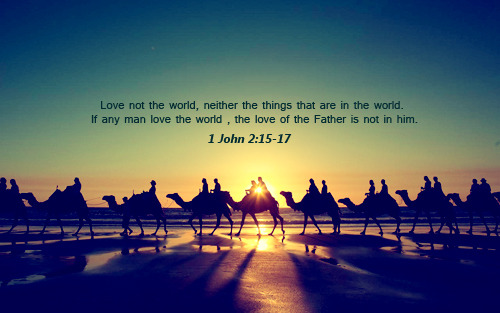 """Love not the world, neither the things that are in the world. If any man love the world , the love of the Father is not in him."""