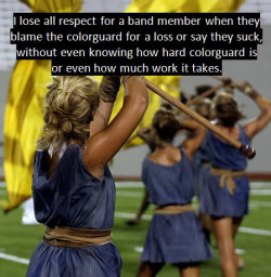 "guardconfessions:  marchingbandconfessions:   ""I lose all respect for a band member when they blame the color guard for a lose or say they suck, without even knowing how hard color guard is or even how much work it takes. Unlike band members, if a guard member messes up on a count EVERYONE can see who it is. A band member can play the wrong note and manage to remain unknown to the audience.""   this is the truth. PREACH IT!!!!"