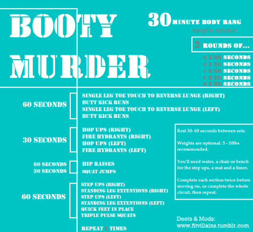 fitvillains:  Weekend Workout: BOOTY MURDER! This is an intense BOOTY & CARDIO workout that will target your glutes, thighs and burn tons of calories. Murder is RIGHT. Time: About 30 minutes, including warm up. Equipment: Weights optional, 5-10lbs recommended. You'll need a mat, water, a chair or bench and a timer. How To Do It   Warm up for 5 minutes. (Squats, jog in place, walking lunges, jumping jacks & dynamic stretching for about a minute a piece). Complete the exercises in two ways…  Complete each section, rest 30 seconds, and repeat the section before moving on.  Complete all exercises in order, then repeat the whole circuit.  Stretch afterwards, you're gonna feel this tomorrow!  Modify the moves when you need to (tap down for balance, reduce range of motion and take breaks). BOOTY MURDER Single Leg Toe Touch To Reverse Lunge  A. Balancing on one leg, pull your opposite knee up to hip level. Bend your standing leg slightly at the knee as you lower both hands to the floor - you can use weights (or a medicine ball) here. As you lower, the lifted knee will move back (as shown) and you can straighten it as you lower, or keep it bent at the knee. Use your core & your glutes to lift yourself back up & return to balancing standing position. B. Keeping your standing foot planted, step the lifted leg back into a reverse lunge. Hold for a beat, then return to balancing position. Try not to touch the lifted leg to the floor and remain balanced on your standing leg throughout the movement. Repeat. Form: Keep knees on top of your toes, put your weight in the heel of the standing leg, and tighten your core to help with balance. Tap down anytime you need to find your balance.  Butt Kick Runs  Like a run in place, except try to lift your heels towards your booty, kicking them back and contracting the hamstring. Lift as high as you can (some people can't reach their bums, some can) and move quickly to get the heartrate up. No weight required.  Hop Ups  From a standing position, step one leg slightly behind you and bend the front knee until you're in a semi lunge/squat. Your weight should be about 80% in the front heel, 20% in the back heel - use the back leg for balance. Hands at your sides, hop up on the front leg, bringing your back knee up towards your chest. Find your balance before you hop, land softly with the jump, and use the front leg to power yourself up. Replace the back foot and repeat. Use weights in your hands to increase the difficulty. See video demo here.  Firehydrants  In a table top position (all fours), bend the knee at 90 degrees and left up & out to the side. Keep your shoulders in line with your hands, and keep the knee off the ground as you repeat. Try to keep your belly button pointed down towards the mat, and only lift up to hip/back level. When lifted, your thigh should be as close to parallel to the floor as possible. Repeat on the same side.  Hip Raises  Lie down on your mat, back flat, knees bent, feet planted on the  floor. Lift your hips towards the ceiling as high as you can. Relax your  shoulders and chest, and pulse your hips up, then lower back down to the mat.  Squeeze your glutes as you raise them.  Advanced: Alternate straightening one leg as you  lift (one legged hip raise). Alternate with each raise, or do 30 seconds on each  side (gotta keep it even!). Add three pulses at the top of the raise for added difficulty.   Step Ups  Using a chair or bench. Step one foot on to the chair, and lift yourself up, raising the opposite knee to your chest as you lift. Put your weight in the heel of your stepping foot, and push through the heel to lift yourself up. Replace the opposite leg to the floor, but keep the stepping leg on the chair. Repeat. (weights in your hands for added difficulty) See video demo here, but eliminate the extra squat.  Standing Leg Extentions  Using the chair for balance if you need it, bring your feet slightly wider than hips width apart, and lift one leg out and to the side. Contract the glutes and outer hips as you lift and lower, and try not to swing your torso from side to side. Keep the standing opposite knee slightly bent, and try not to tap the leg to the floor (unless you need to for balance). Repeat and hold the leg up for 1-2 beats per lift.  Quick Feet  In a slightly squatted standing position, open your legs  wider than hip width apart. Trying to keep your core steady, pump your  feet in small run/shuffles in place. Go as fast as you can, keeping the  squat position and keeping your core steady. Advanced: Hold dumbbell with both hands in front of  your chest. One hand on each end.  Triple Pulse Squats  Like a normal squat, but pulse up and down (1-2 inches) three times before coming back up to standing. Keep feet about hips width apart, and push your booty BACK and not directly over your toes. Weight should be in the heels of your feet, and knees should not go past the tops of your toes (wiggle them to check and look down to make sure you're in the right position). Squeeze your glutes as you stand and repeat.  Kill it!
