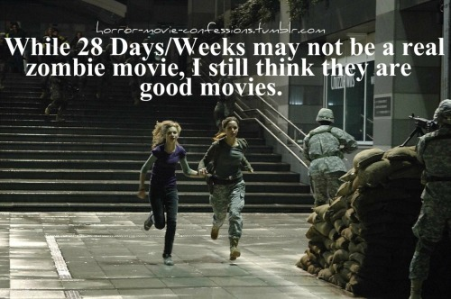 """While 28 Days/Weeks may not be a real zombie movie, I still think they are good movies."""