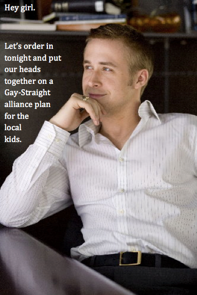 Hey Girl.  Let's order in tonight and put our heads together on a Gay-Straight alliance plan for the local kids.