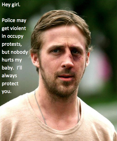 Hey girl.  Police may get violent in occupy protests, but nobody hurts my baby.  I'll always protect you.