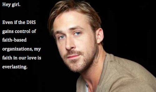 Hey girl.  Even if the DHS gains control over faith-based organizations, my faith in our love is everlasting.