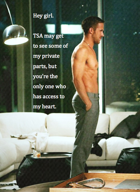 Hey girl.  TSA may get to see some of my private parts, but you're the only one who has access to my heart.
