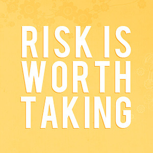 Without risk, our lives simply stay the same. Not all risks work, but *almost* all risk is worth taking. How can you know what could be if you never try?