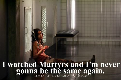 """I've watched Martyrs and I'm never gonna be the same again."""