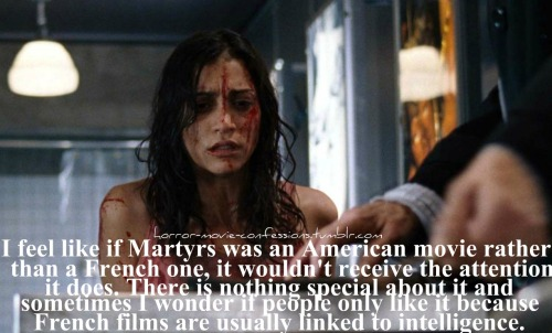 """I feel like if Martyrs was an American movie rather than a French one, it wouldn't receive the attention it does. There is nothing special about it and sometimes I wonder if people only like it because French films are usually linked to intelligence."""