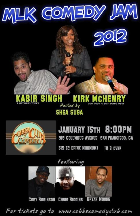1/15. MLK Comedy Jam @ Cobb's Comedy Club. 915 Columbus Ave. SF. $15. 8PM. Feat Kabir Singh, Kirk McHenry, Cory Robinson, Chris Riggins, and Bryan Moore. Hosted by Shea Suga.