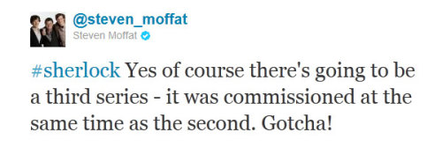 grumpy-lady:   A bit troll-ish of you Moffat, but at least now I can rest knowing that a series 3 is guaranteed even if the actors  become super famous. Now all we have to do is wait one year or two… (hopefully not more than that)  Oh alright, it's been said already and we're happy as cats in pajamas. But fucking hell Moffat.