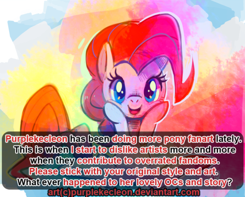 "purplekecleon:  artist-confessions:  submitted by -cosumiku  Are you shitting me?  I'll draw whatever I please, asshat.  Because it pleases me, not because it pleases you. This goes to everyone.  If you really have super opinions about what an artist should or should not draw, think about what THEY want to draw.  Because that's all that actually matters. Furthermore I think you've got a bad eye if you really think this isn't my style.  Seriously? Fuck off. I HAD to reblog this because PK is my waifu and this is just super relevant ( specially after my earlier post ). What on earth is this bullshit? We dont look around and tell ourself ""hrrmm everybody love this show and keep drawing it so we shouldn't do it or else we turn into one of them derp"" like you probably do dear. Drawing fanart is a crime because what ever the fanart is for is overrated? Artists are free to draw what ever they want and feel like drawing. and i also really hate this where you take someone else picture and put this BOX OF TEXT over it, saying something dumb. and for that:"