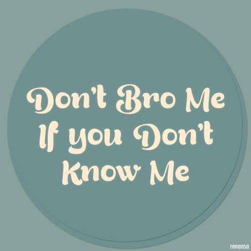 Don't bro me, If you don't know me..