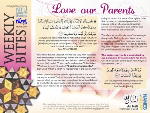 Assalamu'alaikum warahmatullah.This week's bite is about Loving our Parents! Often, as students, we get too busy with our personal agendas and it's easy to neglect spending quality time with our parents. May this remind us to be a better child and pray for our parents who have sacrificed so much for us(: WEEKLY BITES is presented to you by NTUMS. It's a weekly publication that allow our brothers and sisters to share their experiences and knowledge with all. Enjoy reading and may this sharing benefit all in one way or another, inshaAllah.You may leave your thoughts, comments and/or feedback via the comment box below or email us at ntu.muslimsociety@gmail.comGet your weekly dose of Islam here, and let's help disseminate the knowledge in an environmentally-friendly way. Jazakallah khair!