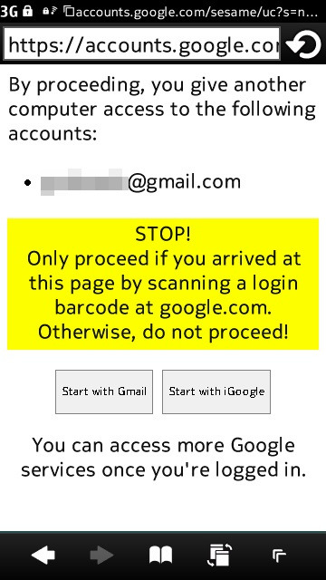 Log into your Google account on a PC by scanning a QR code via your smartphone  Google recently  introduced a fun (and more secure) way to log into your Google account  from a public terminal without entering your password into the PC, and  instead using your smartphone and a QR code. This is a neat trick to use when traveling and relying on public  computers, and can protect you from a PC with keylogging software that  records every keystroke entered into a compromised machine. Simply navigate to accounts.google.com/sesame on the computer you wish to log into, then scan the QR code that  appears with your smartphone using any appropriate app. The QR code will  open a URL on your phone that prompts you to log in with your Google  account username and password if you are not already cookied. After  logging in, the web page will show a warning message, reminding you to  proceed only if you scanned a barcode from google.com.  You are given two buttons to click, with the options of starting with  Gmail or iGoogle. Clicking a button will quickly log you into your start  page of choice in the computer's web browser. Google's new QR method is a fun way to get access to your Google  account, but don't forget to log out of your account once you're done.  (vía COMPUTERWORLD; Neowin.net) Yup, from a Symbian smartphone.