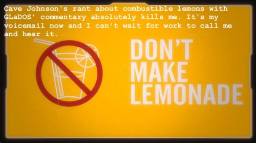 "portalconfessions:  ""Cave Johnson's rant about combustible lemons with GLaDOS' commentary absolutely kills me. It's my voicemail now and I can't wait for work to call me and hear it."""