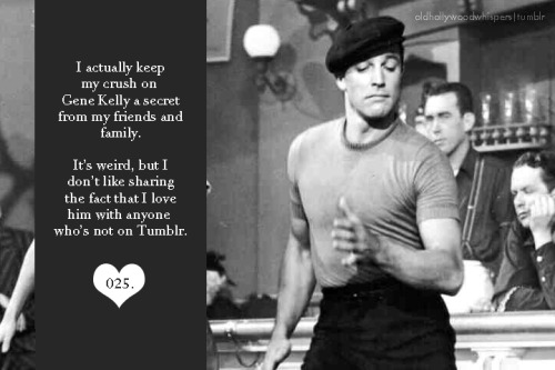 025. I actually keep my crush on Gene Kelly a secret from my friends and family. It's weird, but I don't like sharing the fact that I love him with anyone who's not on Tumblr.