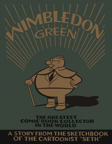 """Hoo-ray for Wimbledon Green!"" I really dug this rough, sketchy graphic novel from Seth! It's got aspects of a freewheeling adventure about comic book collectors racing to see who can claim a rare book first, with the structure of a documentary- the story is told in interviews and single-page installments, similar to Clowes' ""Ice Haven."" At the heart, though, it's intensely nostalgic, with a longing to somehow return to childhood, or go back and grasp the past. Very good, touching, yet goofy, stuff."