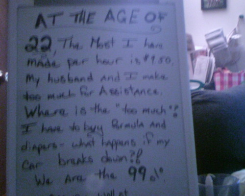"wearethe99percent:  At the age of 22, the most I've made per hour is $9.50.  I have worked on the books since I was fifteen, and babysat before that.  My family was working class down to our roots.  My dad worked two sometimes three jobs to make ends meet…and my mom still had to go to work.  When I left on maternity leave, I was making little more than 8 dollars an hour.  After the baby, I was informed that since I didn't qualify for FMLA, I was being let go.  I could ""reinterview"" for my position.  I was on unemployment for about four months, which paid less than 200 dollars a week.  How do you provide for a baby on that??  Then, when I applied for assistance, they told me we made too much money.  I wanted to ask the lady where that extra money was, cause I could sure use it right about now…Thankfully, I got a job now; but we are just barely afloat.  I see no decent cars in our future, nor do I see us able to buy a house.  I shop at discount grocery store, I buy second hand, and the dollar store are my saving grace.  I would like to feel secure from week to week.  I would like to have a savings account, and be able to put away money for my baby to go to school.  I would like to buy a house and have a reliable car that isn't jimmy rigged together.  I am not afraid of working.  As I said, I'm a working class person…but I would like to get paid a living wage, and have a career instead of fast food.  IS THIS SO MUCH TO ASK?When I was a kid, they told us about the American Dream, and how we could be whatever we wanted.  This isn't really what I had pictured.  I have a kid, that's true…but bankruptcy, a small apartment, two beat cars, and a ton of bills just wasn't what I had hoped for.  I don't even have the picket fence.We are the 99%. occupywallst.org"