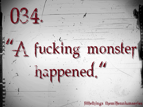 "034. ""A fucking monster happened.""Submitted by: just-breathing-in-chaos  ""You look like a car crash,"" Blomkvist said. ""Tell me what happened."" Paolo Roberto shook his head and met Blomkvist's gaze. ""A fucking monster happened,"" he said."""