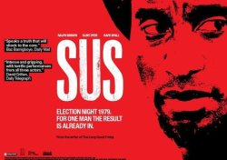 SUS Starring Clint Dyer Duration: 1 hour, 37 minutes Powerful, claustrophobic drama adaptated from the taut Barrie Keeffe play. It is election night, 1979. After his wife has been found dead, Delroy is brought in for what he believes will be casual police questioning. However, the racist DS Karn and his violent colleague DC Whilby carry out a rough and highly confrontational interrogation in which they try to force Delroy to confess to the crime.