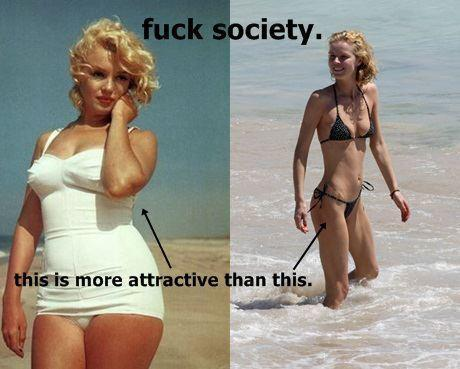 "n the first photo, Marilyn is compared to another woman in a bikini, who is much thinner. The text reads: ""This [pointing to Monroe] is more attractive than this [pointing to the other woman]."" While I can totally get behind the title ""fuck society,"" and add ""and its stupid expectations"" for good measure, there's nothing anti-establishment about what's being done here. This is a common tactic, in which women are pitted against each other, so that we lose sight of the real problem: namely, society.The thought behind this comparison photo is to turn the dominant paradigm on its head, but what it really does is reinforce that for one woman to be good, another must be bad. And that kind of thinking isn't going to get us anywhere. The second is the same photo of Marilyn, this time alone in the Motivational Poster style. The text reads: ""PROOF: That you can be adored by thousands of men, even when your thighs touch."" From the start this would seem like a better message. No comparison photo, no pitting women against each other. For some reason, though, this photo troubles and angers me more than the first one does. Because here's the thing: you are worth more than what men think of you.  (via The Marilyn Meme - Shameless Magazine - your daily dose of fresh feminism for girls and trans youth) great analysis"