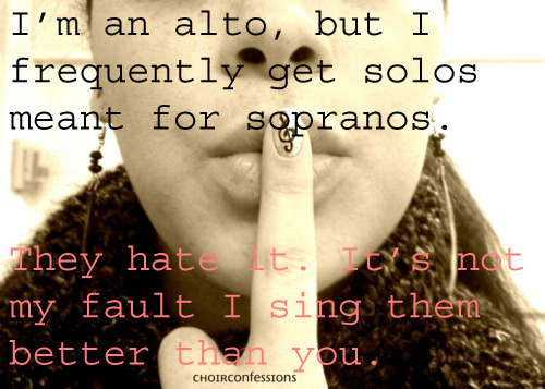 choirconfessions:  This happens often. I sing alto in choir because too many girls have their head in the clouds about singing high, yet I sing higher than all of them. Sorry, it's not my fault I sound better. SUBMITTED