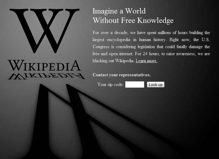 thedailywhat:  Internet Blackout of the Day: The Great Wikipedia Blackout of 2012 has begun. Reddit, TwitPic, Mozilla, Mojang, and thousands of others will soon follow suit. The Internet is officially on strike! Why? Because the House and Senate are conspiring with the entertainment industry to break the Internet. Make no mistake: SOPA has not been shelved. And a vote on PIPA is just around the corner. Luckily, hundreds of companies, charities, and notable individuals with strong moral character have joined forces to stop these dangerous Big Brother bills from moving forward. The fight is far from over, but hopefully today's blackout will help bring this important matter to the attention of folks who rely on the Internet for entertainment and education, but have so far remained oblivious to SOPA and PIPA and their harmful consequences. Do your part. Take action. Stop SOPA and PIPA and put an end to threat of Internet censorship. If you absolutely must scab, here are a few useful links:  Five ways to survive the Wikipedia Blackout. Wikipedia Blackout: Survive with these 12 alternatives. #altwiki: A collaborative crowd-sourcing alternative to Wikipedia. How to access Wikipedia during the blackout. [wikipedia.]  Read it.  Know it.  Stand up against it.