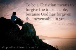 To be a Christian means to forgive the inexcusable, because God has forgiven the inexcusable in you.