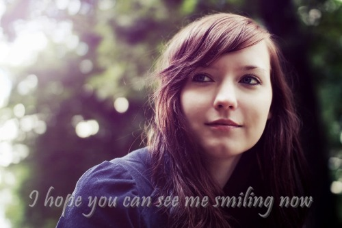 """I hope you can see me smiling now."" - See Me Smiling"