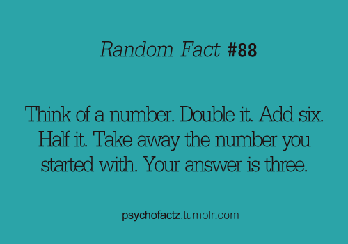 thegayteen:  psychofactz:  More Facts on Psychofacts :)  I'm a nerd so stuff like this entertains me Say your number is n (2n+6)/2=n+3n+3-n=3