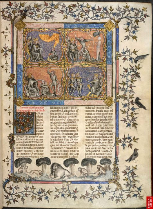 The British Library 'The Wisdom of King Solomon' Four scenes exemplifying King Solomon's wisdom mark the beginning of  Proverbs in this royal Bible historiale, a splendidly illustrated  version of the Bible in French. In the left column Solomon teaches his  son and adjudicates between two women who each claim maternity of a  child. The right column recounts a story that is not in the Bible: three  sons dispute the inheritance of their father and when Solomon commands  them to shoot arrows into the father's corpse, the true inheritor  refuses. Bible historiale: Genesis to the Apocalypse Paris, 1356 (vol. 1), 1357 (vol. 2) Owned by Charles II Royal 17 E vii, vol. 2, f. 1 © The British Library Board