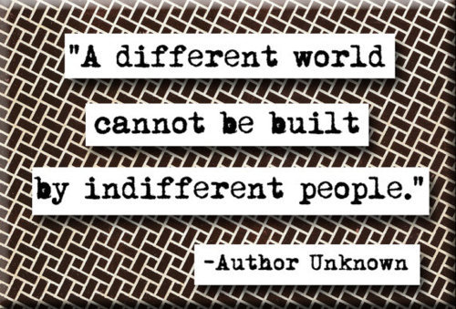 A different world cannot be built by indifferent people