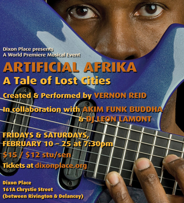 Don't miss Vernon Reid's Artificial Afrika - A Tale of Lost Cities.  Fridays and Saturdays in February @ 7:30.  Dixon Place is going to ROCK during Black History Month.