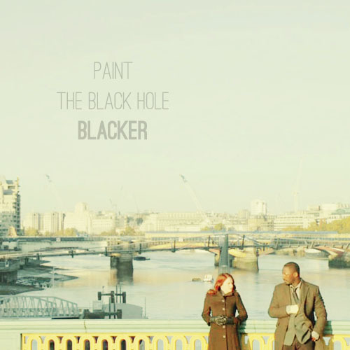 "Paint The Black Hole Blacker: An Alice-centric Luther fanmix   1. ""Slow Like Honey"" - Fiona Apple→ and my big secret, gonna win you over / slow like honey, heavy with mood2. ""Flash"" - Joan As Police Woman→ show me the colors of the things that move you / in and out of your mind3. ""Look For Me (I'll Be Around)"" - Neko Case→ when you've lived it up til it's got you down / look for me, i'll be around4. ""Enjoy"" - Björk→ this is like sex without touching / i'm going to explore5. ""The Strangers"" - St. Vincent→ desperate don't look good on you / neither does your virtue6. ""Don't Let Me Be Misunderstood"" - Nina Simone→ baby do you understand me now / if sometimes you see that i'm mad7. ""Black Hearted Love"" - PJ Harvey & John Parish→ and who but my black hearted love8. ""The Way It Is"" - Nicole Atkins & The Sea→ you're the one / who shakes at the touch of my hand / but can't decide where he should stand"