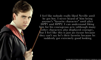 "goldenheartedrose:  harrypotterconfessions:  I feel like nobody really liked Neville until he got hot. I never heard of him being anyone's ""favorite character"" until after HPP1 and HPP2. I can understand liking him for his courageous acts (although many other characters also displayed courage), but I feel like this is just an excuse because they can't say he's their favorite because he suddenly got extremely good looking.  Oh, he was my favorite from almost the very beginning because he was much more relatable for me than the trio were.  He always seemed to be kind of the outcast and that was kind of me growing up, too.  He was mine too. And friends told me I actually looked a little like him from the first movie.  I immediately identified with the situation where his friends taught him to stand up to people but then went ""Not to US!"" the moment I stood up to them about something.  (I've never seen the difference but I've gotten so much crap for that.)  Then my mom compared adolescent!me to Luna, and… have to say I see the resemblance there too (not so much now, but oh boy back then… wow) but Neville is still my favorite."