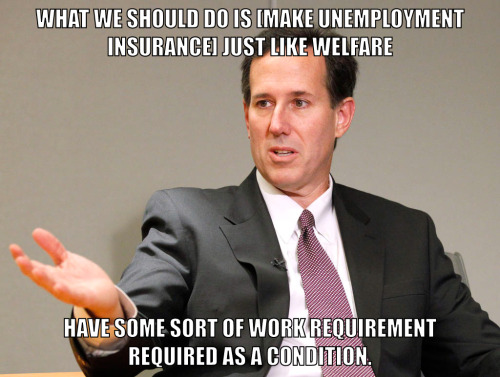 """What we should do, is [make unemployment insurance] just like welfare…have some sort of either work requirement or job training required as a condition."" -Rick Santorum in the January 16th, 2012 Republican Debate in South Carolina.  (Transcript.)"