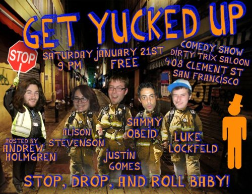 1/21. Get Yucked Up @DirtyTrixSaloon . 408 Clement St. SF. 9PM. Free. Featuring Sammy Obeid, Justin Gomes, Alison Stevenson, and Luke Lockfeld. Hosted by Andrew Holmgren.