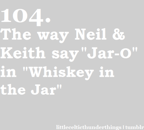 "little celtic thunder things #104: The way that Neil and Keith say ""Jar-O"" in ""Whiskey in the Jar"". http://littlecelticthunderthings.tumblr.com"