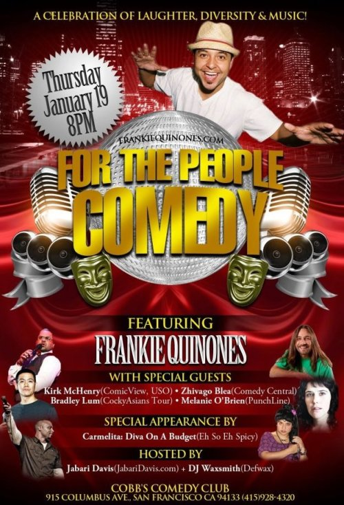 1/19. For The People Comedy @ Cobb's Comedy Club. 915 Columbus Ave. SF. 8PM. $15. Feat Frankie Quinones, Kirk McHenry, Zhivago Blea, Bradley Lum and Melanie O'Brien. Hosted by Jabari Davis. Music by DJ Waxsmith. Advance Tickets: Here.
