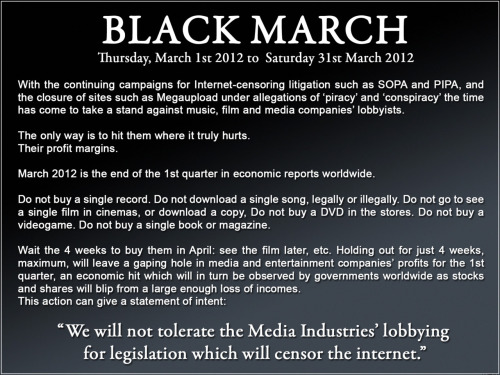 "barkbarkbarkbarkbarkbarkbarkbark:  BLACK MARCHThursday, March 1st 2012 to Saturday 31st March 2012 With the continuing campaigns for Internet-censoring litigation such as SOPA and PIPA, and the closure of sites such as Megaupload under allegations of 'piracy' and 'conspiracy' the time has come to take a stand against music, film and media companies' lobbyists. The only way is to hit them where it truly hurts.Their profit margins. March 2012 is the end of the 1st quarter in economic reports worldwide. Do not buy a single record. Do not download a single song, legally or illegally. Do not go to see a single film in cinemas, or download a copy, Do not buy a DVD in the stores. Do not buy a videogame. Do not buy a single book or magazine. Wait the 4 weeks to buy them in April: see the film later, etc. Holding out for just 4 weeks, maximum, will leave a gaping hole in media and entertainment companies' profits for the 1st quarter, an economic hit which will in turn be observed by governments worldwide as stocks and shares will blip from a large enough loss of incomes.This action can give a statement of intent:  ""We will not tolerate the Media Industries' lobbying for legistation which will censor the internet."""