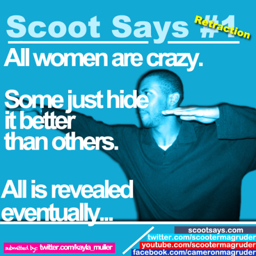scootermagruder:  Scoot Says #1 RETRACTION | Women are craywww.ScootSays.com