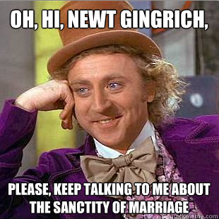 Oh, Hi, Newt Gingrich. Please keep talking to me about the sanctity of marriage. abaldwin360:  Yes, please do. source