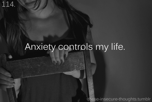 "these-insecure-thoughts:  114. ""Anxiety controls my life."" - Anonymous"